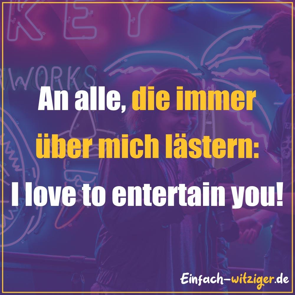 Coole Sprüche und gute Sprüche Weise Sprüche: An alle, die über mich lästern: I love to entertain you!