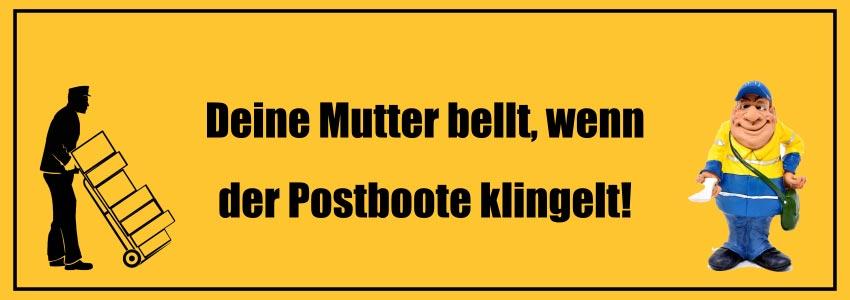 Hier ist ein guter Witz über deine Mutter: Deine Mutter bellt, wenn der Postboote klingelt!