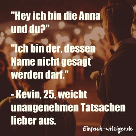 """Lustige Sprüche und witzige Sprüche:""""Hey ich bin die Anna und du?"""" """"Ich bin der, dessen Name nicht gesagt werden darf."""" - Kevin 25, weicht unangenehmen Tatsachen lieber aus."""