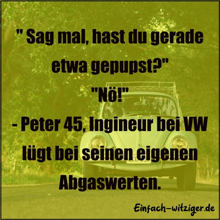 """Lustige Sprüche und witzige Sprüche: """"Sag mal, hast du gerade gepupst?"""" """"NÖ!"""" - Peter 45, Ingineur bei Volkswagen lügt bei seinen Abgaswerten."""