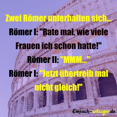 """Witzige Sprüche und coole Sprüche: Zwei Römer unterhalten sich: Römer I: """"Rate mal, wie viele Frauen ich schon hatte!"""" Römer II: """"MMM..."""" Römer I: """"Jetzt übertreib mal nicht gleich!"""""""