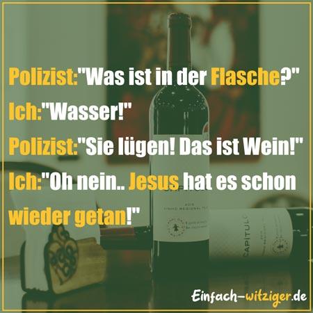 """Witzige Sprüche und coole Sprüche: Polizist: """"Was ist in der Flasche?"""" Ich: """"Wasser!"""" Polizist: """"Sie lügen! Das ist Wein!"""" Ich: """"Oh nein... Jesus hat es schon wieder getan.....!"""" Mehr witzige Zitate und coole Sprüche auf einfach-witziger.de"""