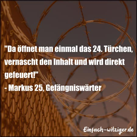 """Lustige Sprüche Witzige Sprüche""""Da vernascht man einmal den Inhalt des 24. Türchens und wird direkt gefeuert..."""" Markus 25, Gefängniswärter"""