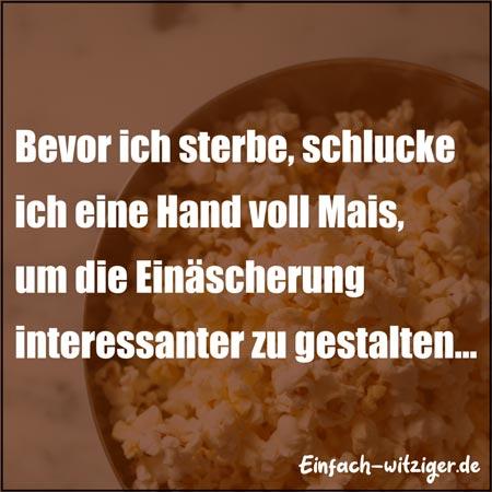Lustige Sprüche witzige Sprüche: Bevor ich sterbe, schlucke ich eine Hand voll Mais, um die Einäscherung spannend zu gestalten. :D