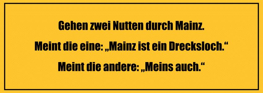 """Versaute Witze und Sex Witze zum totlachen Gehen zwei Nutten durch Mainz. Meint die eine: """"Mainz ist ein Drecksloch."""" Meint die andere: """"Meins auch."""""""