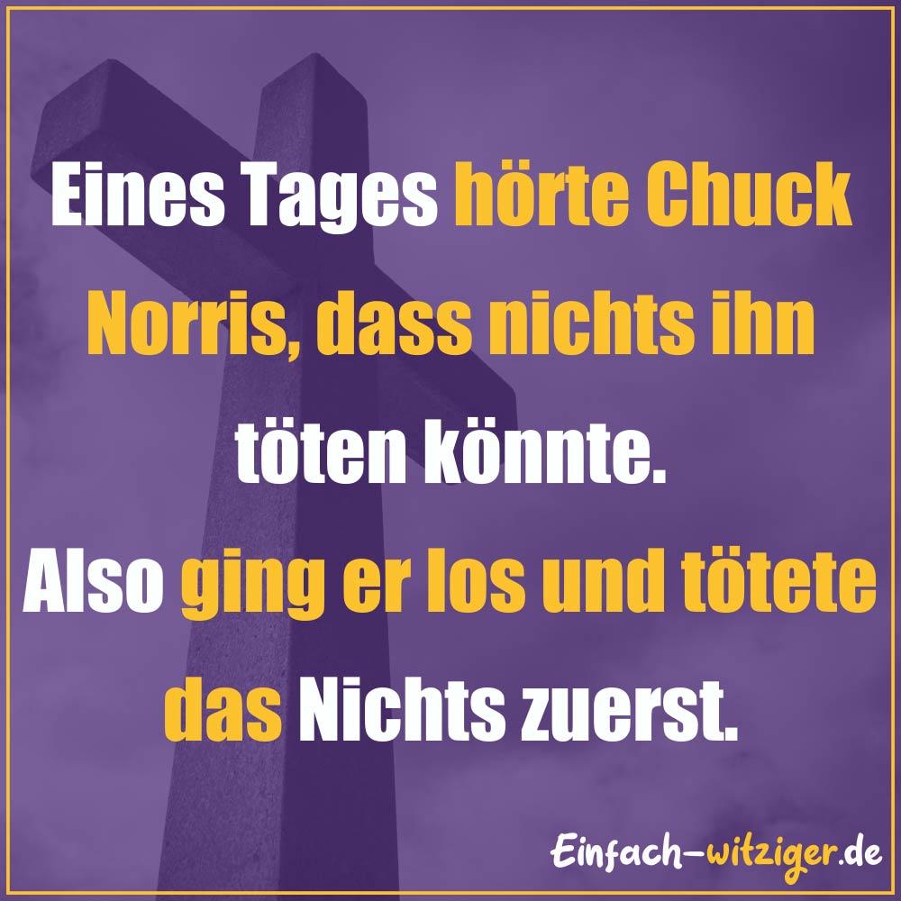 Chuck Norris Chuck Norris Witze Jack Norris chuck noris witze über chuck norris: Eines Tages hörte Chuck Norris, dass nichts ihn töten könnte. Also ging er los und tötete das Nichts zuerst!