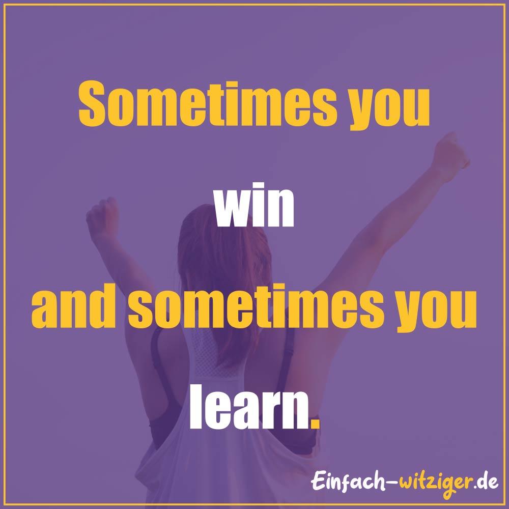 Sprüche zum Nachdenken schöne Sprüche zum nachdenken: Sometimes you win and sometimes you learn. Sprüche über das Leben und Sprüche zum Nachdenken