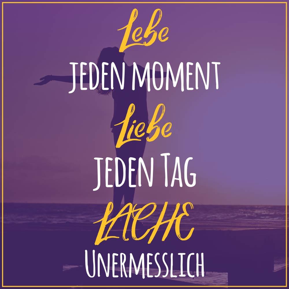 Sprüche zum Nachdenken schöne Sprüche zum nachdenken: Lebe jeden Moment. Liebe jeden tag. Lache unermesslich! Schöne Sprüche für das Leben zum Nachdenken