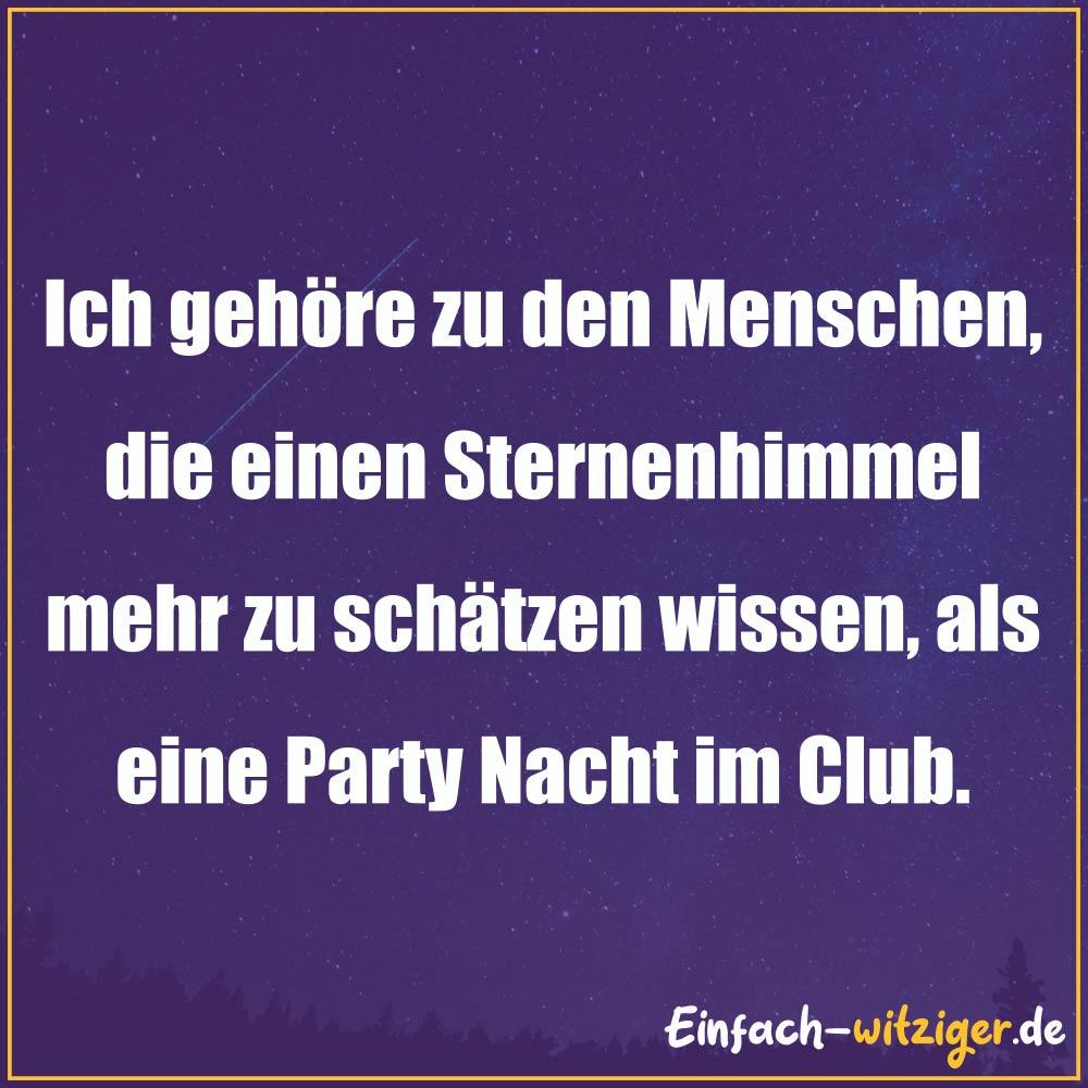 Sprüche zum Nachdenken schöne Sprüche zum nachdenken: Ich gehöre zu den Menschen, die einen Sternenhimmel mehr zu schätzen wissen, als eine Party Nacht im Club.