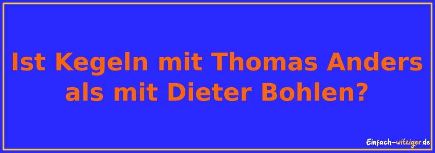 Ist Kegeln mit Thomas Anders, als mit Dieter Bohlen?