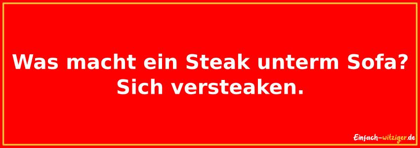 Was macht ein Steak unter´m Sofa? Sich versteaken.