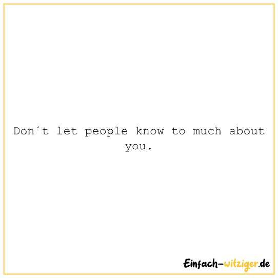 Don´t let people know to much about you.
