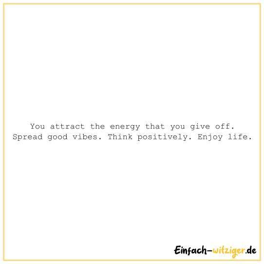 You attract the energy that you give off. Spread good vibes. Think positively. Enjoy live.