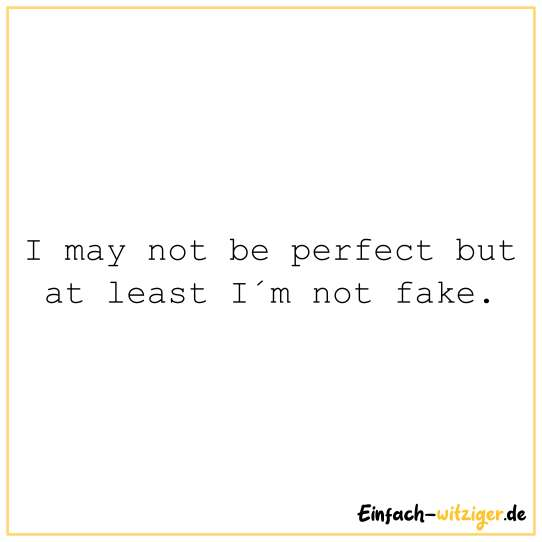 I may not be perfect but at least I´m not fake.