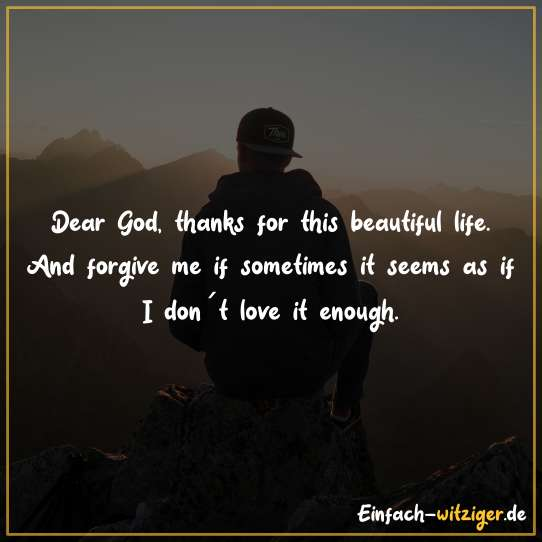 Dear God, thank you for this beatiful life. And forgive me if sometimes it seems as if I don´t love it enough.