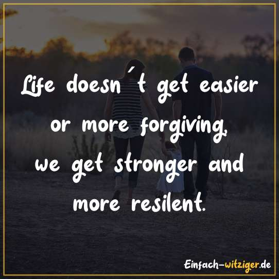 Life dosen´t get easier or more forgiving, we get stronger and more resilent.