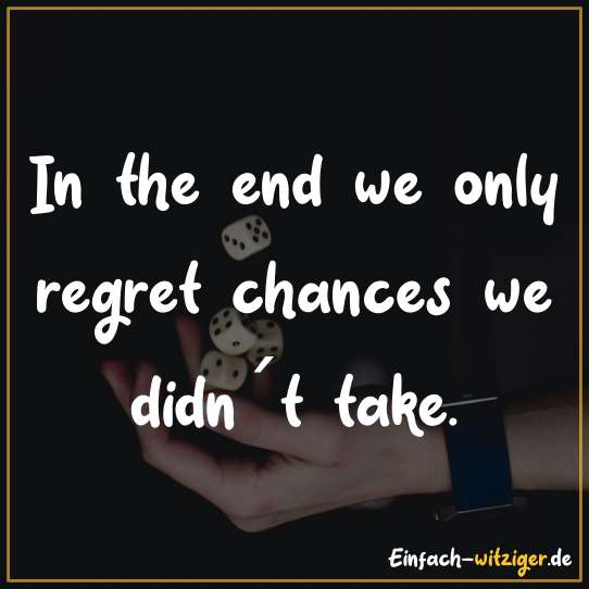 In the end we only regret chances we didn´t take.