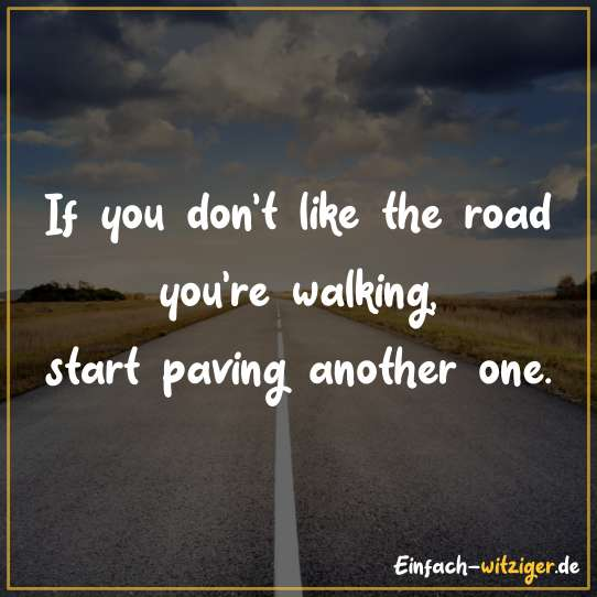If you don´t like the road you´re walking, start paving another one.
