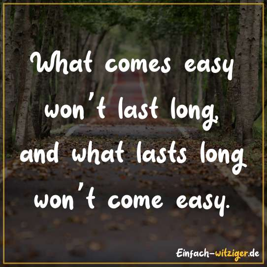 What comes easy won't last long, and what lasts long won't come easy.