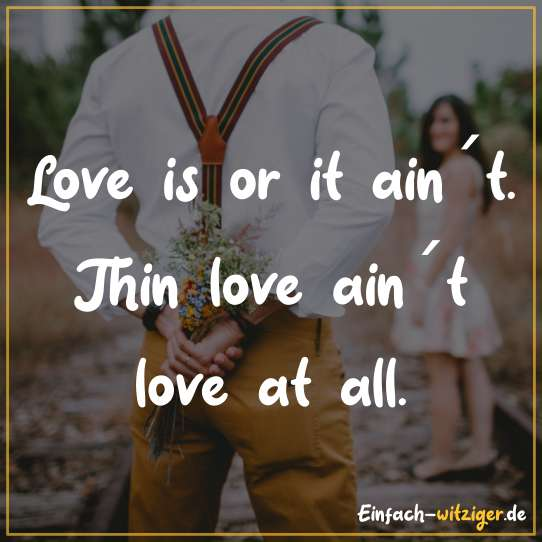 Love is or it ain´t. Thin love ain´t love at all.