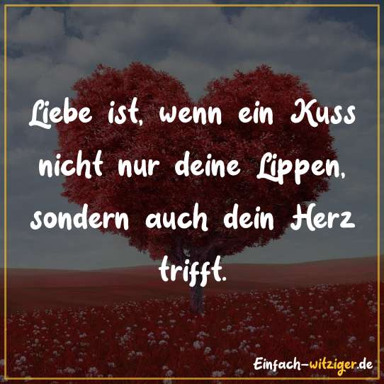 Liebe ist, wenn ein Kuss nicht nur deine Lippen, sondern auch dein Herz trifft.