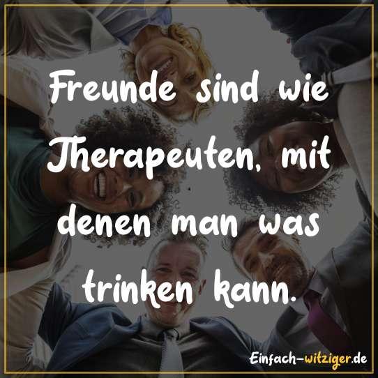 Freunde sind wie Therapeuten, mit denen man was trinken kann.