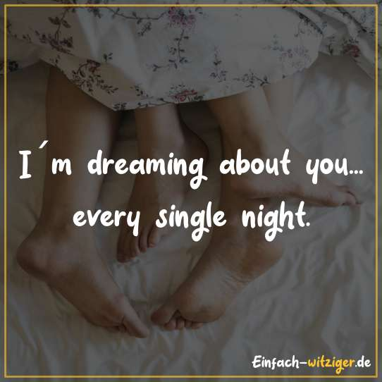 I´m dreaming about you... every single night.