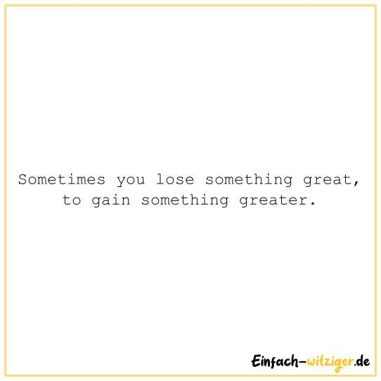 Sometimes you lose somthing great, to gain something greater.